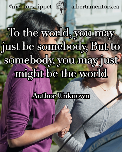 To the world, you may just be somebody, But to somebody, you may just be the world.