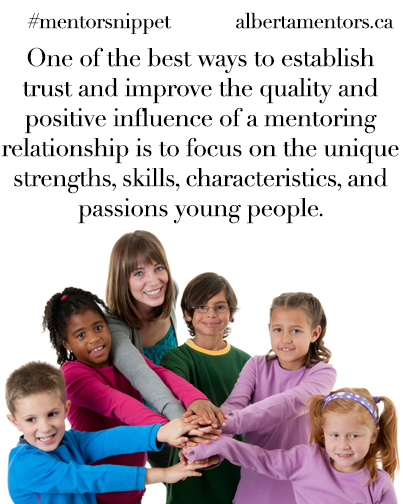 One of the best ways to establish trust and improve the quality and positive influence of a mentoring relationship is to focus on the unique strengths, skills, characteristics, and passions young people.