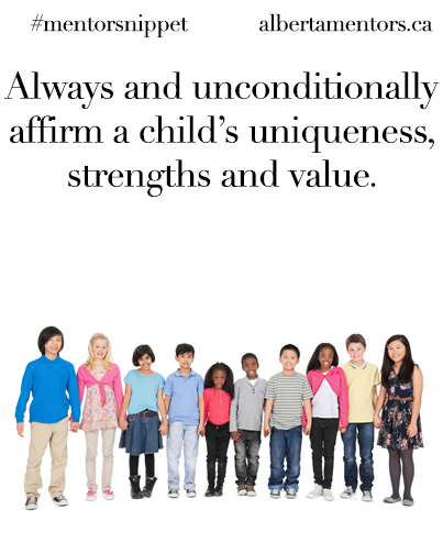 Always and unconditionally affirm a child's uniqueness, strengths and value.