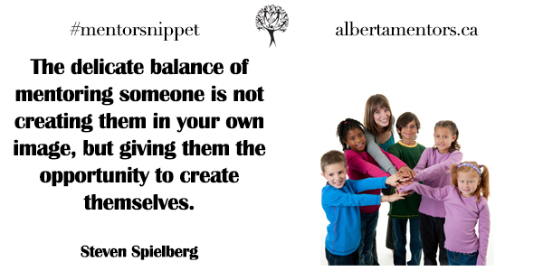 The delicate balance of mentoring someone is not creating them in your own image, but giving them the opportunity to create themselves. Steven Spielberg