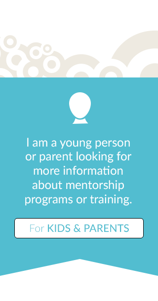 I am a young person or parent looking for more information about mentorship programs or training - For Kids & Parents