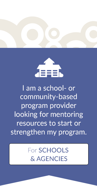 I am a school or community based program provider looking for mentoring resources to start or strengthen my program - For Schools & Agencies
